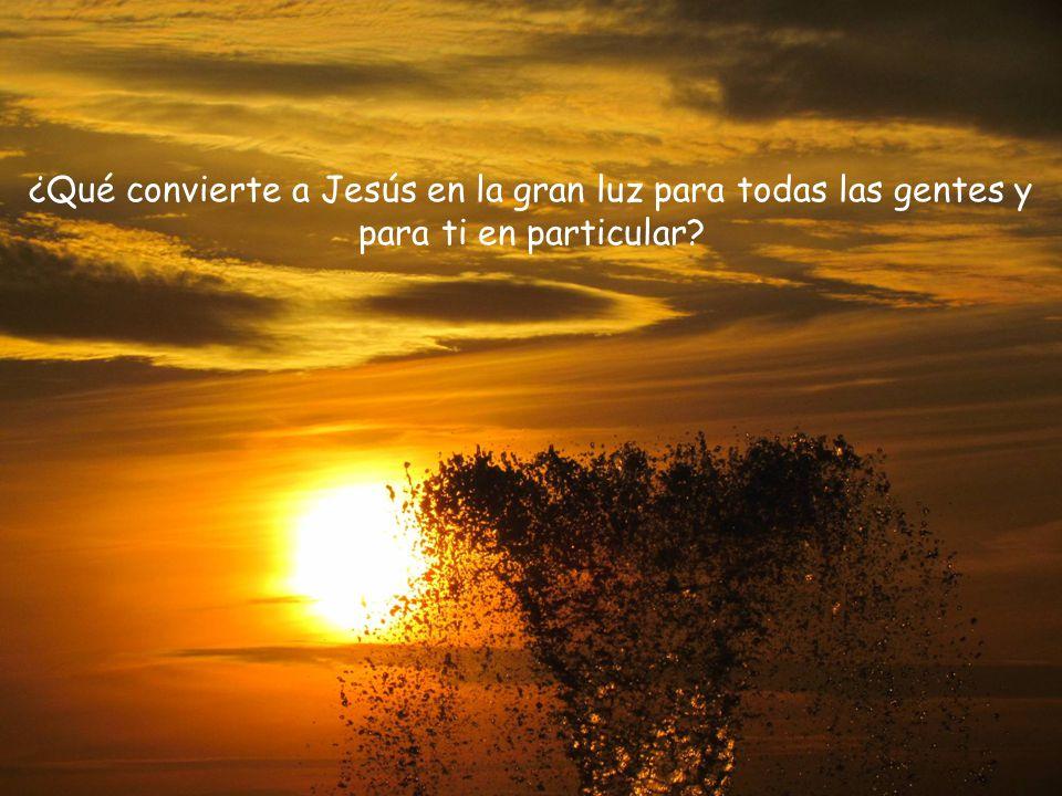 ¿Qué convierte a Jesús en la gran luz para todas las gentes y para ti en particular