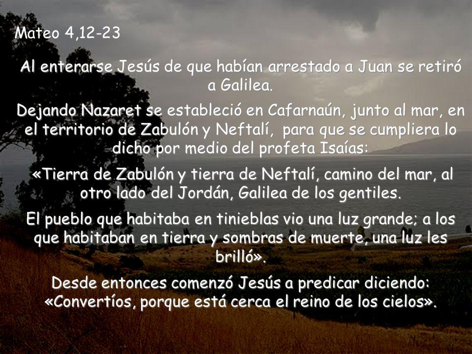 Al enterarse Jesús de que habían arrestado a Juan se retiró a Galilea.