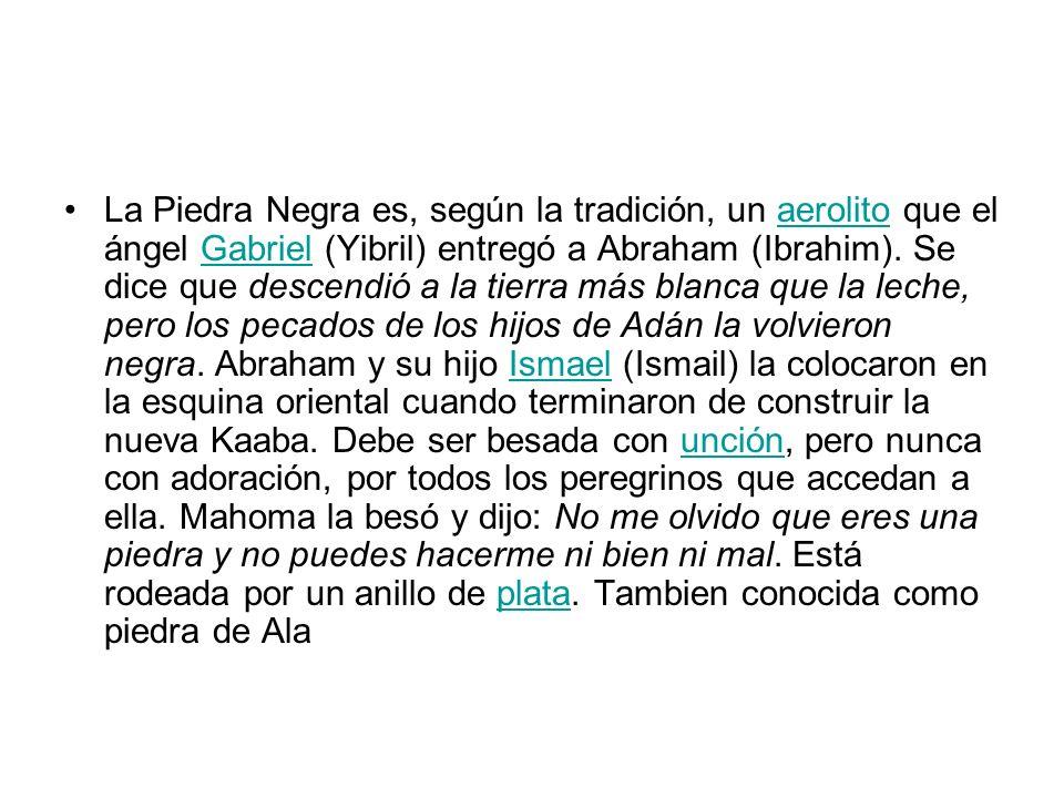 La Piedra Negra es, según la tradición, un aerolito que el ángel Gabriel (Yibril) entregó a Abraham (Ibrahim).