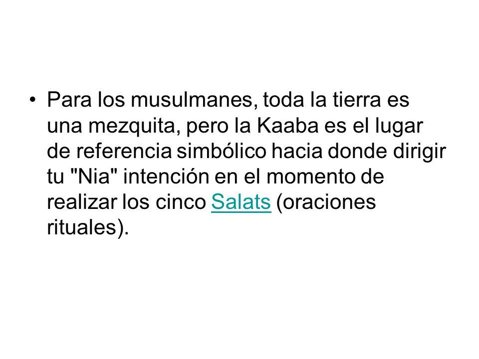 Para los musulmanes, toda la tierra es una mezquita, pero la Kaaba es el lugar de referencia simbólico hacia donde dirigir tu Nia intención en el momento de realizar los cinco Salats (oraciones rituales).
