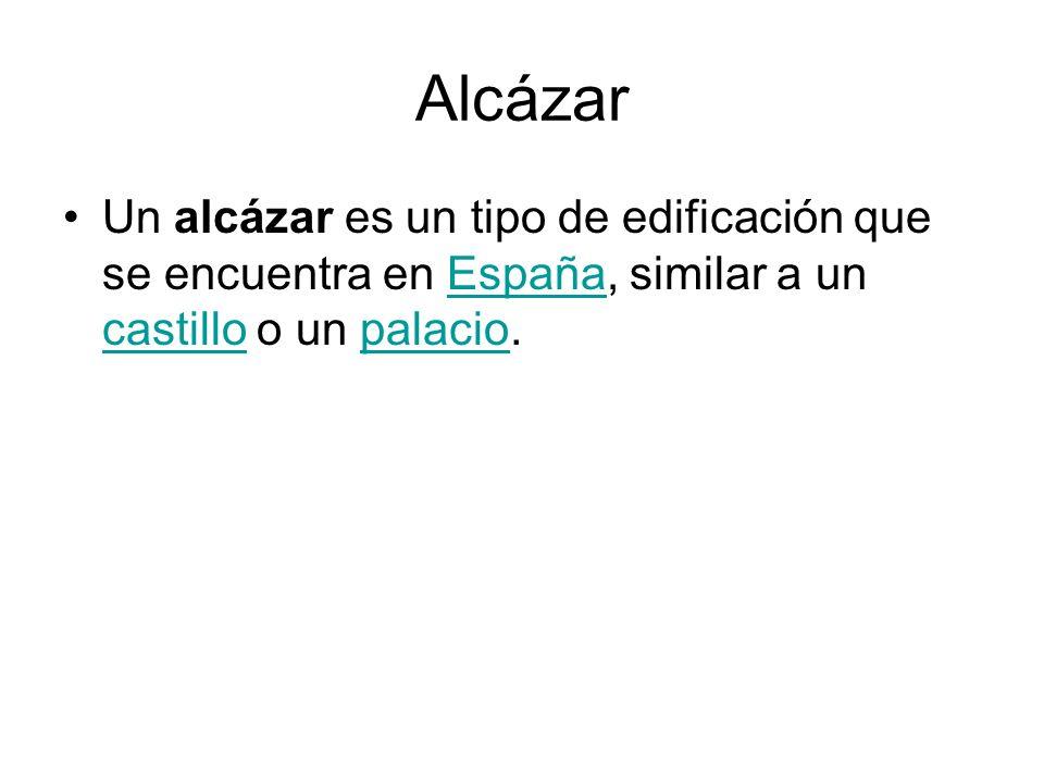 Alcázar Un alcázar es un tipo de edificación que se encuentra en España, similar a un castillo o un palacio.