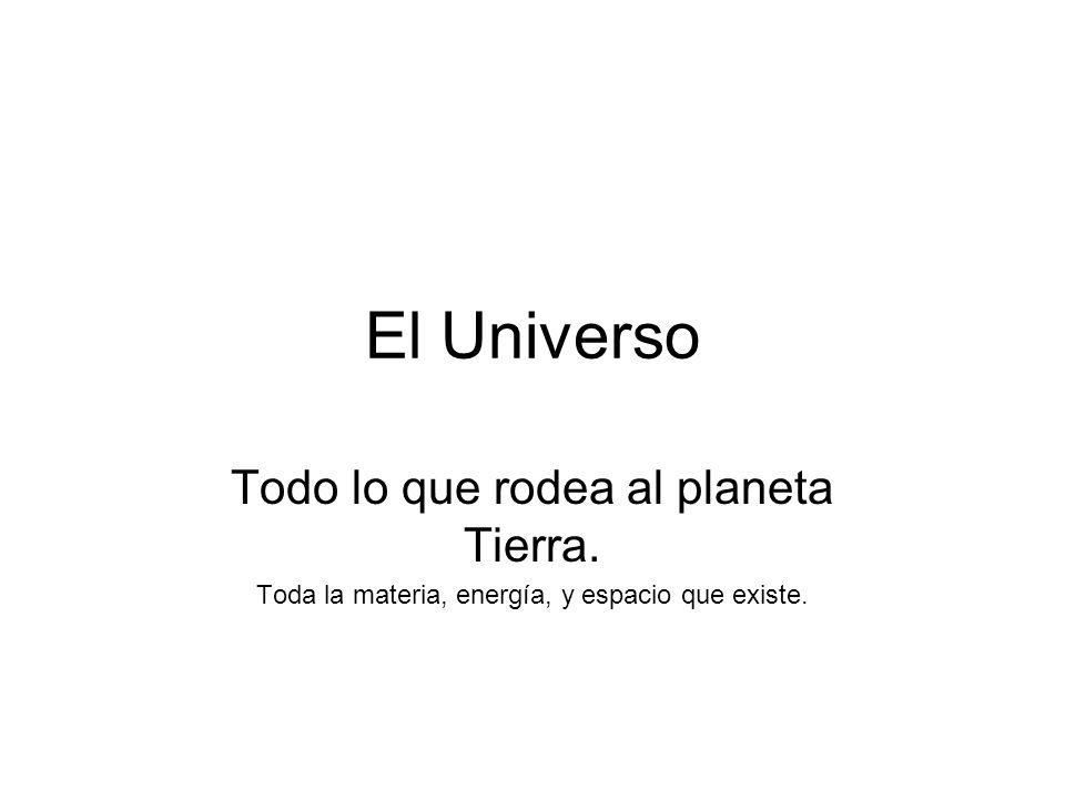 El Universo Todo lo que rodea al planeta Tierra.