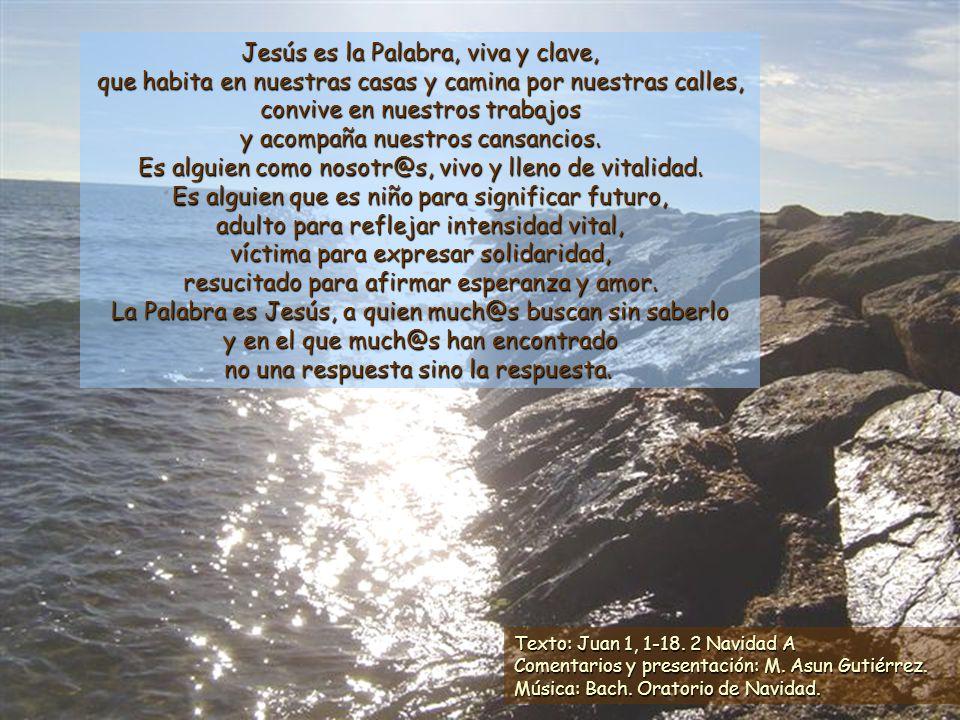 Jesús es la Palabra, viva y clave, que habita en nuestras casas y camina por nuestras calles, convive en nuestros trabajos y acompaña nuestros cansancios. Es alguien como nosotr@s, vivo y lleno de vitalidad. Es alguien que es niño para significar futuro, adulto para reflejar intensidad vital, víctima para expresar solidaridad, resucitado para afirmar esperanza y amor. La Palabra es Jesús, a quien much@s buscan sin saberlo y en el que much@s han encontrado no una respuesta sino la respuesta.