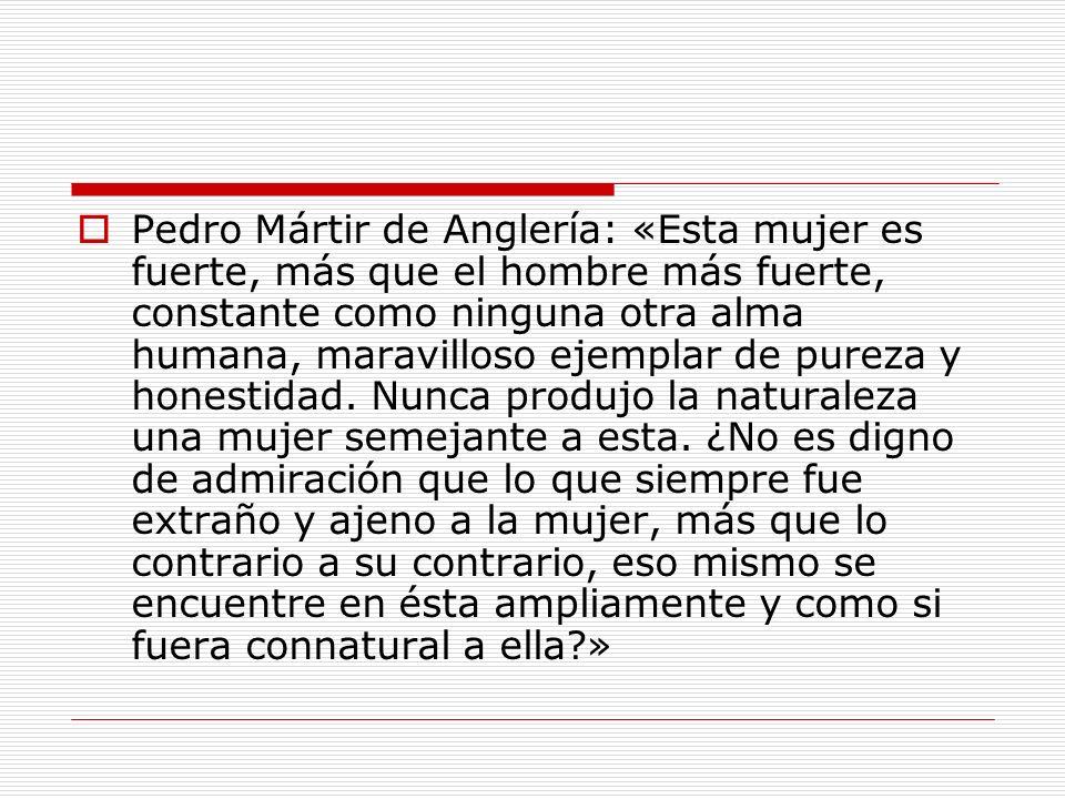 Pedro Mártir de Anglería: «Esta mujer es fuerte, más que el hombre más fuerte, constante como ninguna otra alma humana, maravilloso ejemplar de pureza y honestidad.