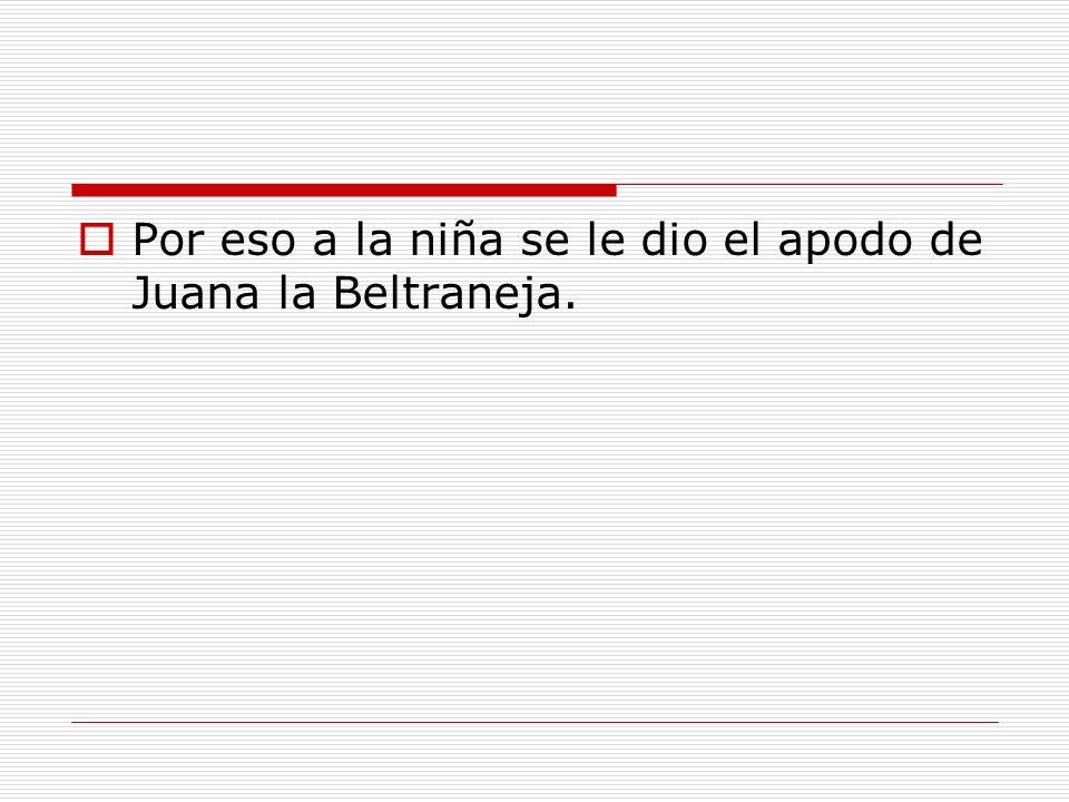 Por eso a la niña se le dio el apodo de Juana la Beltraneja.