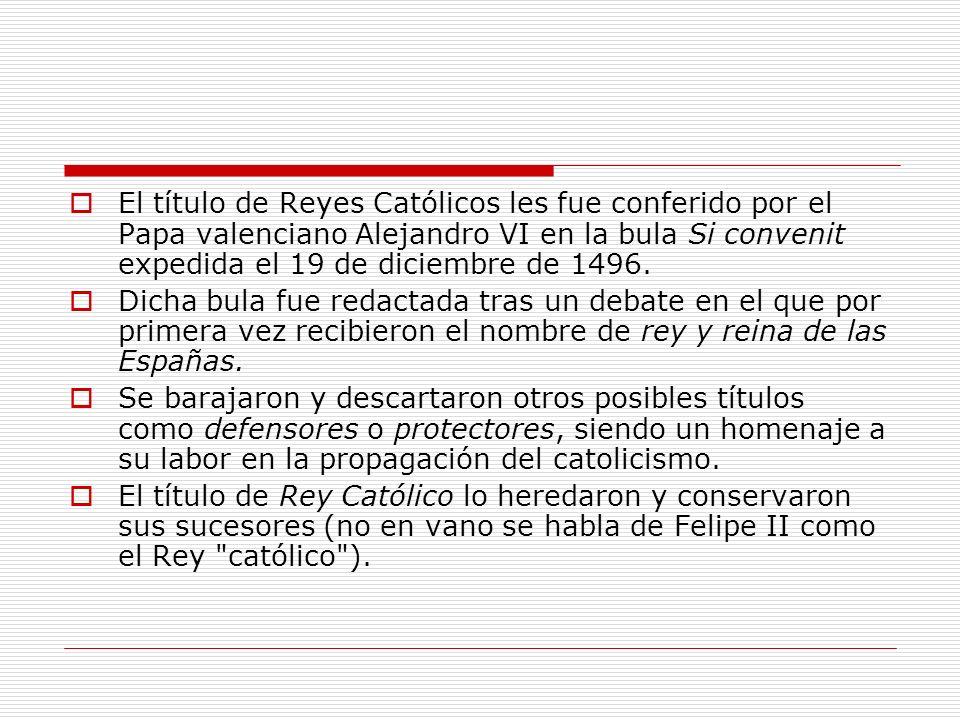El título de Reyes Católicos les fue conferido por el Papa valenciano Alejandro VI en la bula Si convenit expedida el 19 de diciembre de 1496.