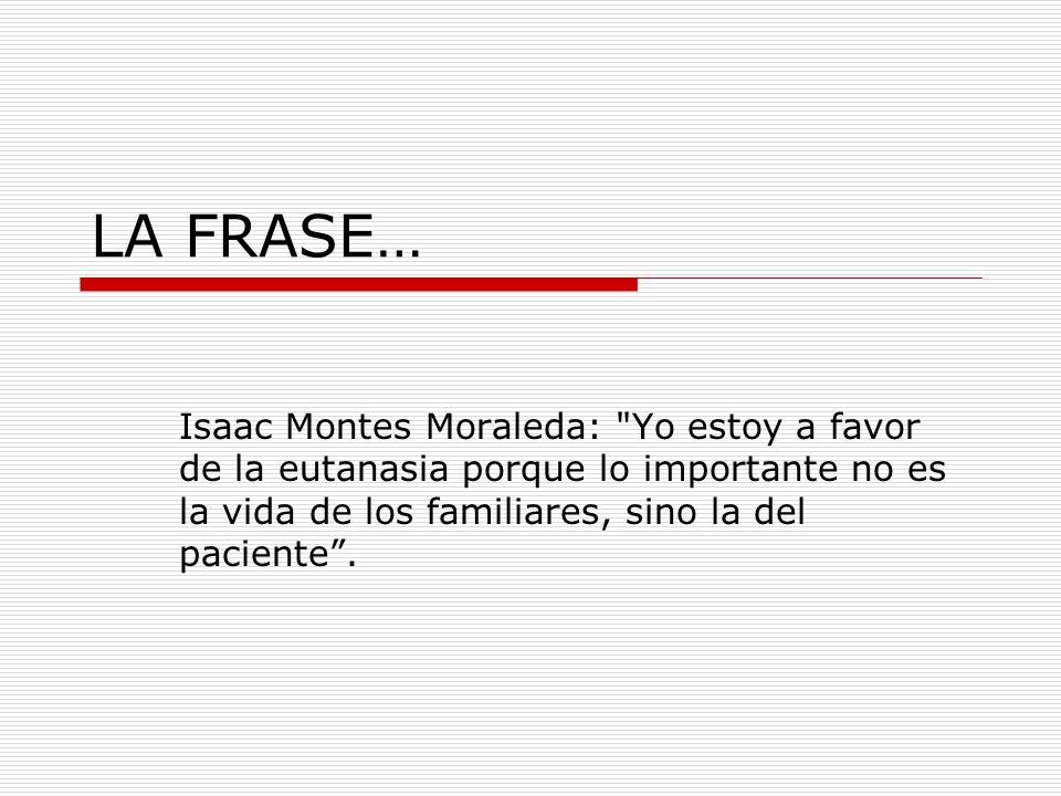 LA FRASE… Isaac Montes Moraleda: Yo estoy a favor de la eutanasia porque lo importante no es la vida de los familiares, sino la del paciente .