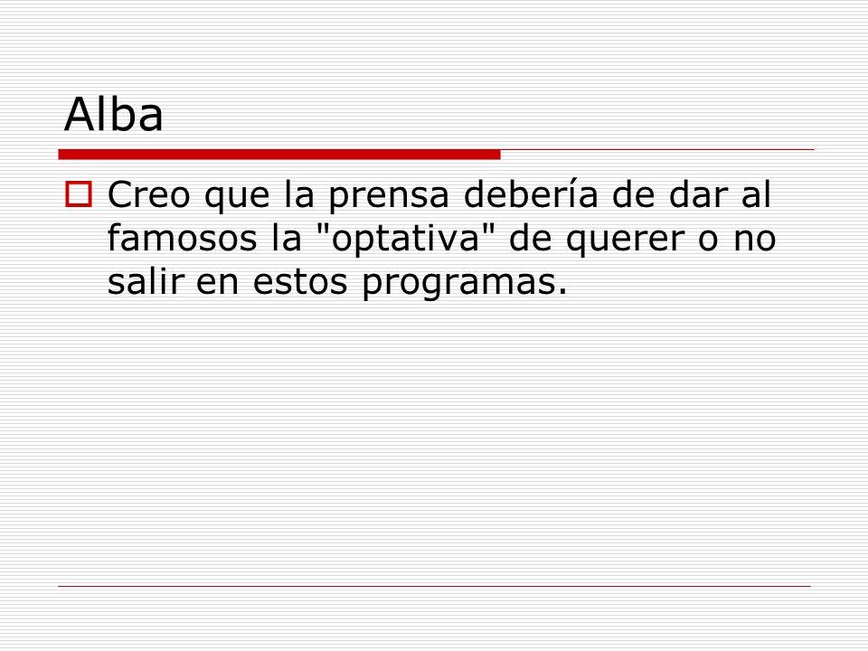Alba Creo que la prensa debería de dar al famosos la optativa de querer o no salir en estos programas.
