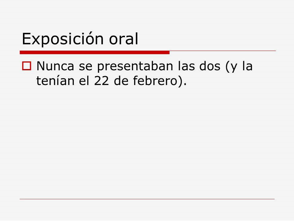 Exposición oral Nunca se presentaban las dos (y la tenían el 22 de febrero).