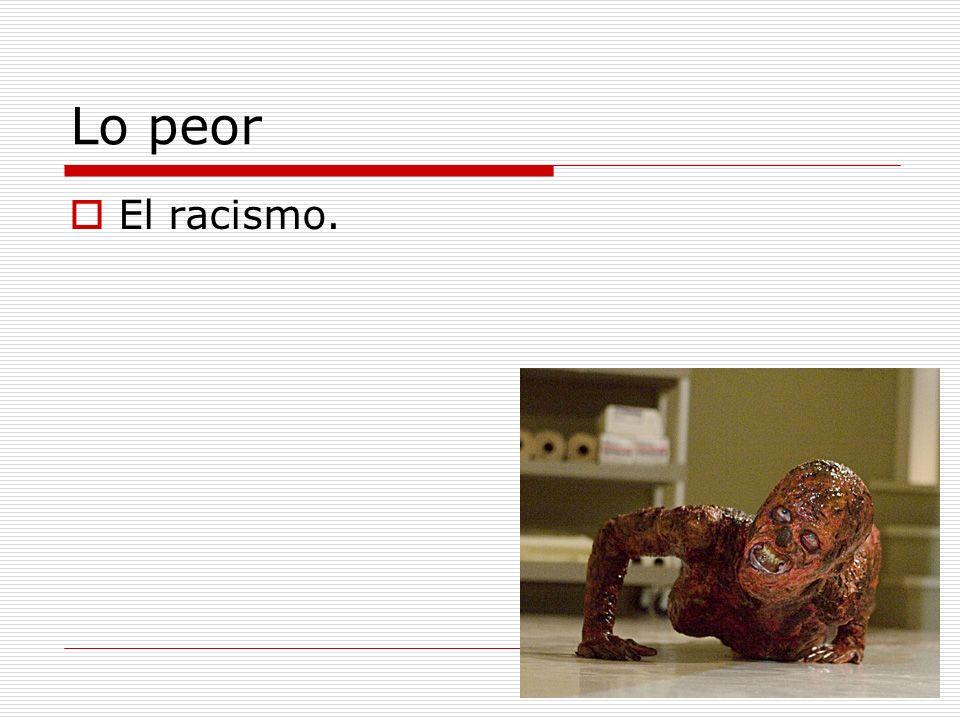 Lo peor El racismo.