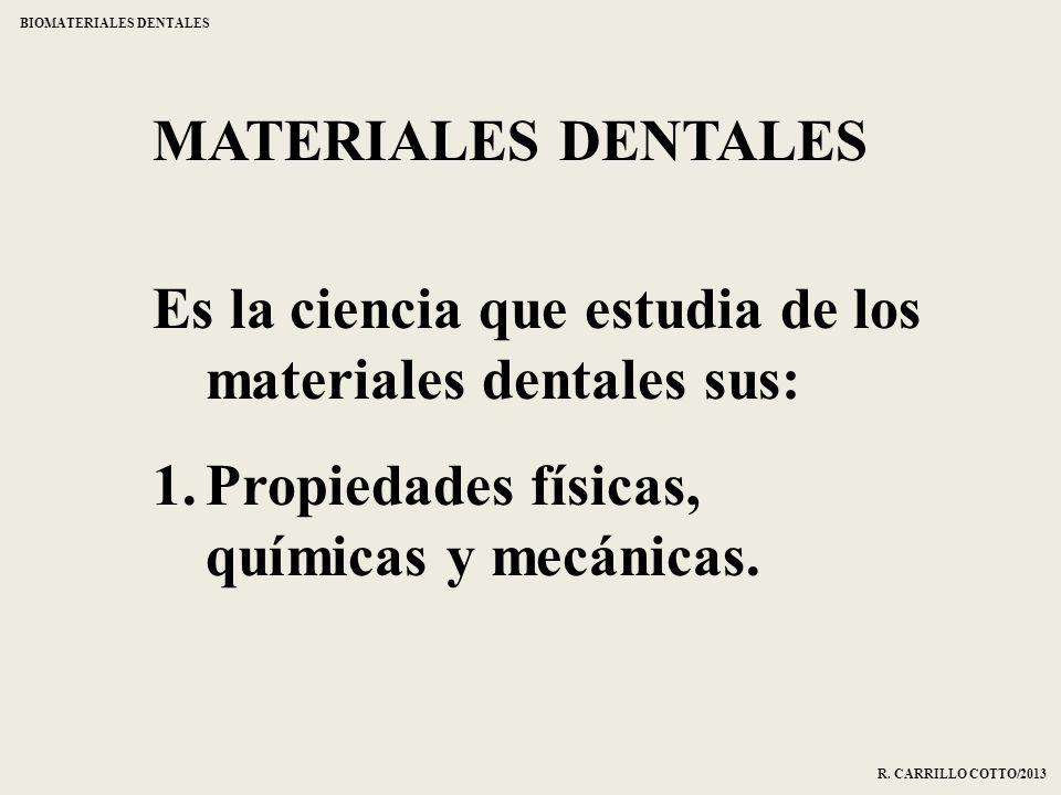 Es la ciencia que estudia de los materiales dentales sus: