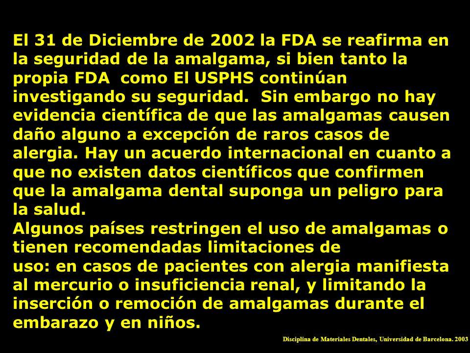 El 31 de Diciembre de 2002 la FDA se reafirma en la seguridad de la amalgama, si bien tanto la propia FDA como El USPHS continúan investigando su seguridad. Sin embargo no hay evidencia científica de que las amalgamas causen daño alguno a excepción de raros casos de alergia. Hay un acuerdo internacional en cuanto a que no existen datos científicos que confirmen que la amalgama dental suponga un peligro para la salud.