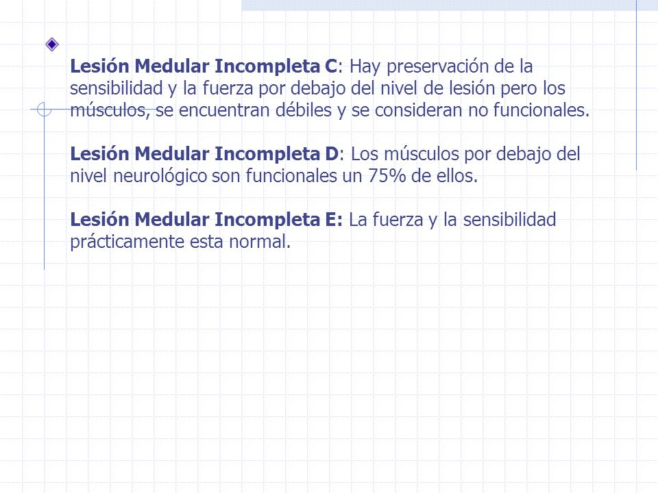 Lesión Medular Incompleta C: Hay preservación de la sensibilidad y la fuerza por debajo del nivel de lesión pero los músculos, se encuentran débiles y se consideran no funcionales.