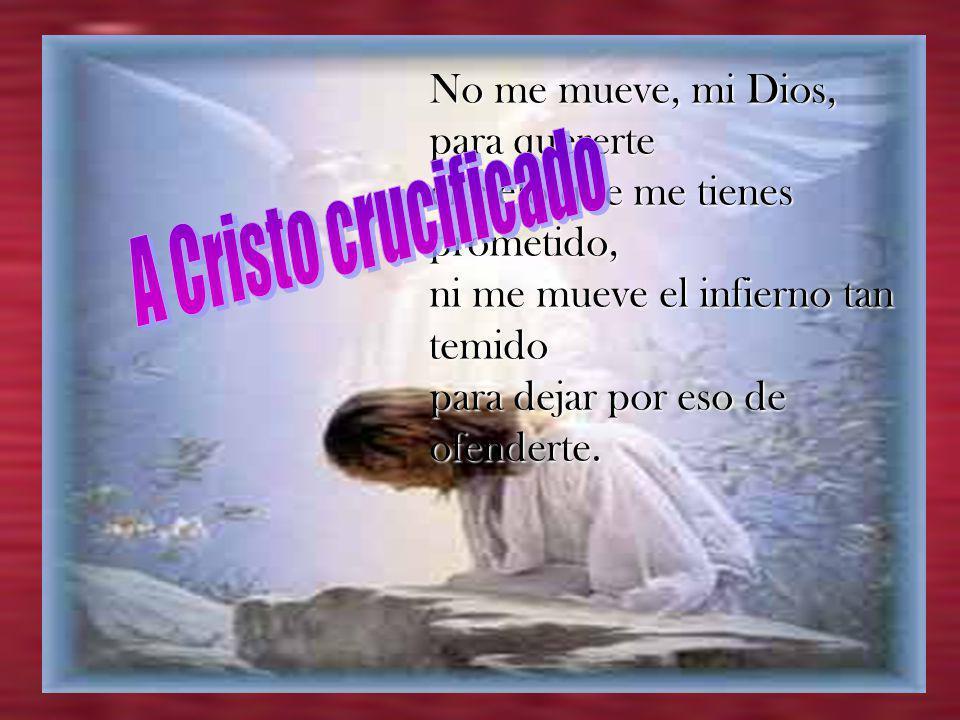 A Cristo crucificado No me mueve, mi Dios, para quererte
