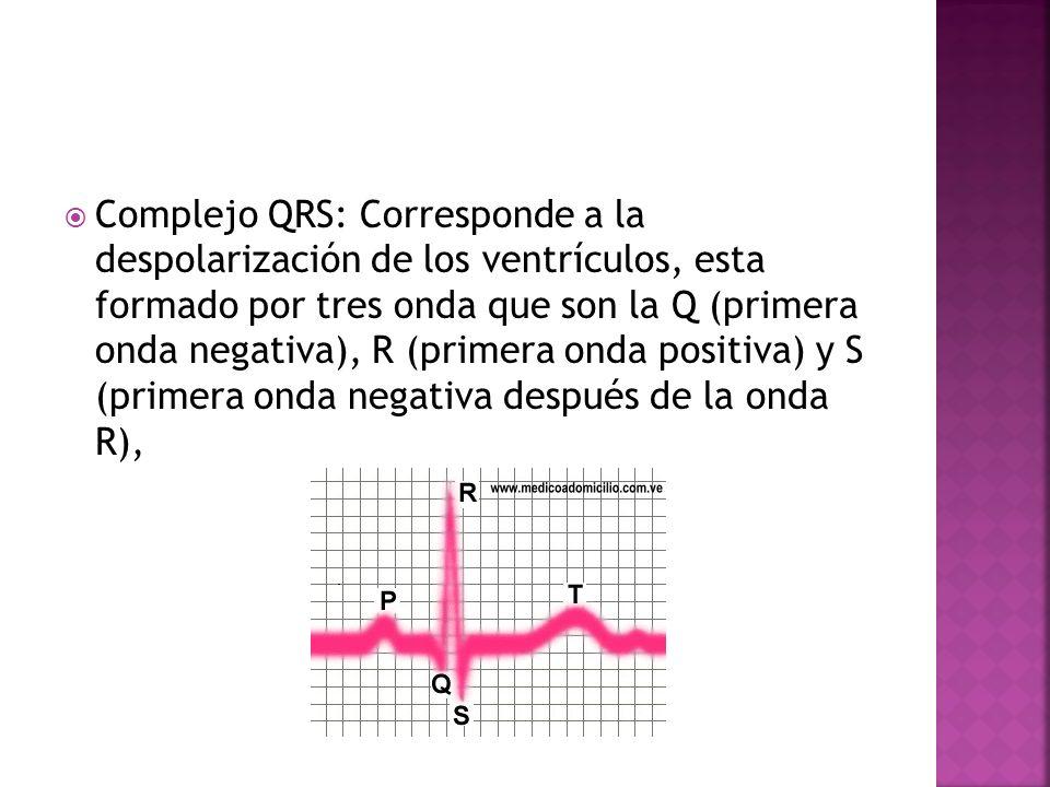 Complejo QRS: Corresponde a la despolarización de los ventrículos, esta formado por tres onda que son la Q (primera onda negativa), R (primera onda positiva) y S (primera onda negativa después de la onda R),