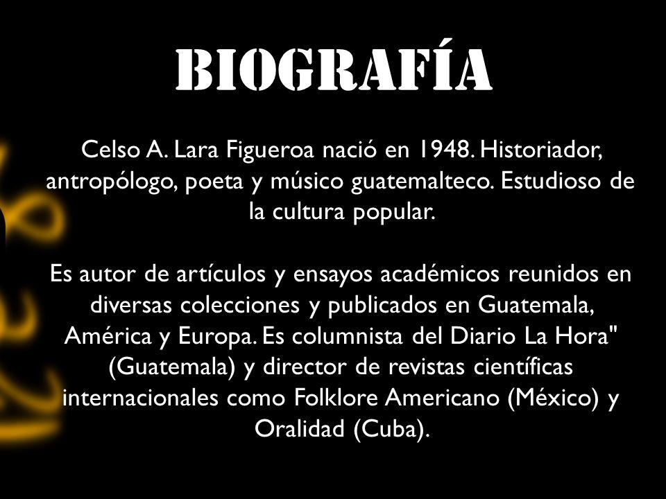 biografía Celso A. Lara Figueroa nació en 1948. Historiador, antropólogo, poeta y músico guatemalteco. Estudioso de la cultura popular.