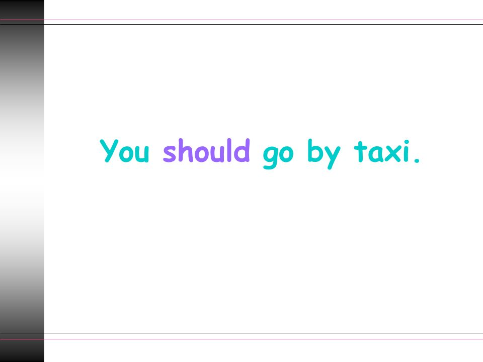 You should go by taxi.