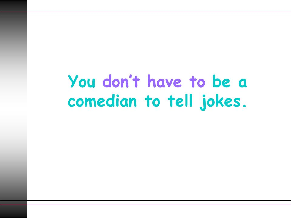 You don't have to be a comedian to tell jokes.