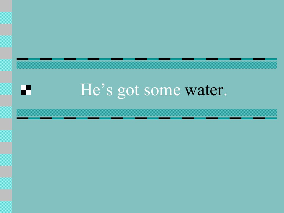He's got some water.