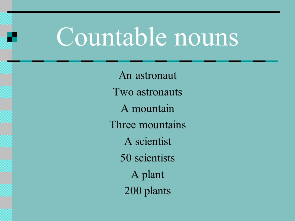 Countable nouns An astronaut Two astronauts A mountain Three mountains