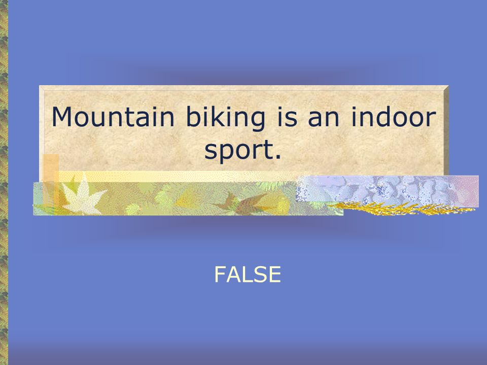 Mountain biking is an indoor sport.