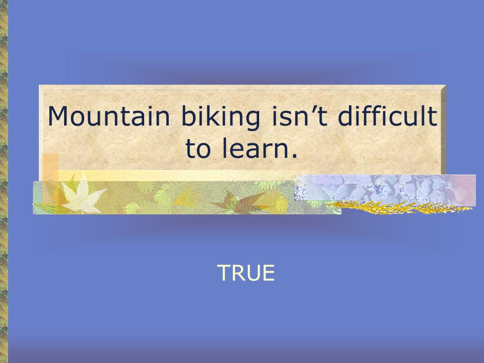 Mountain biking isn't difficult to learn.