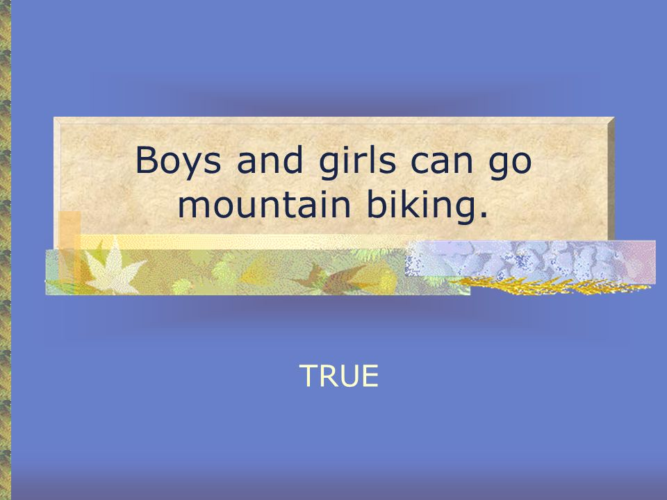 Boys and girls can go mountain biking.