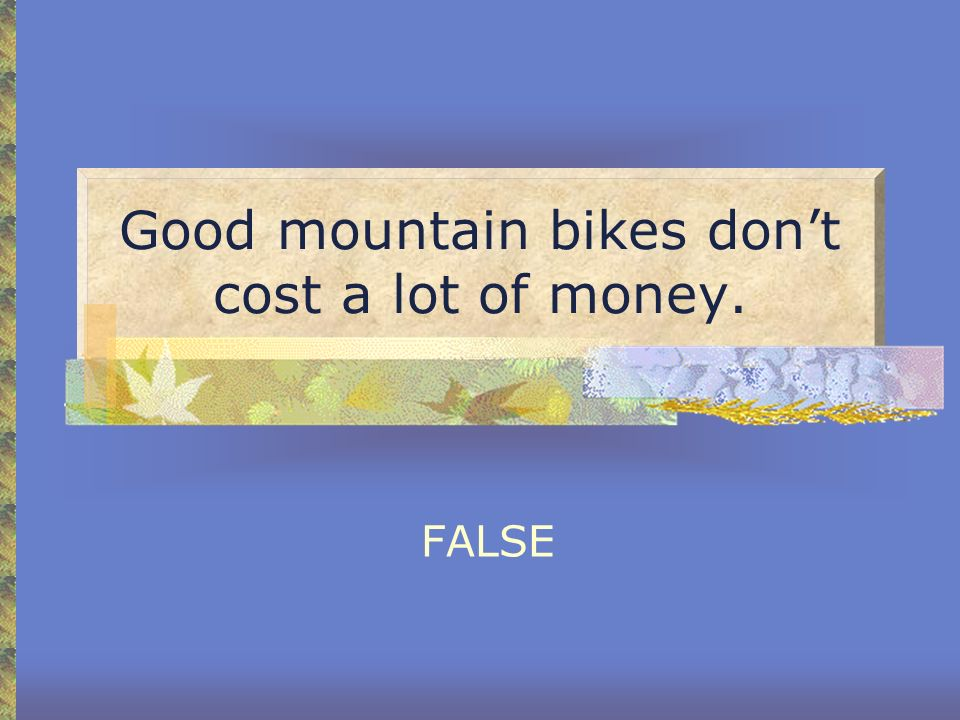 Good mountain bikes don't cost a lot of money.