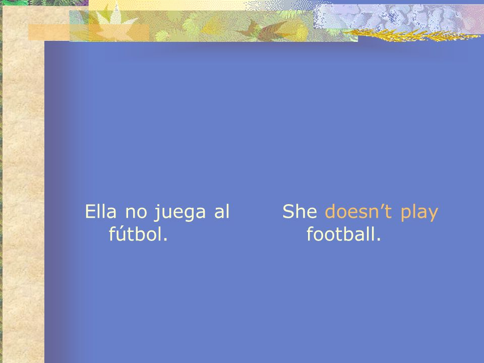 Ella no juega al fútbol. She doesn't play football.