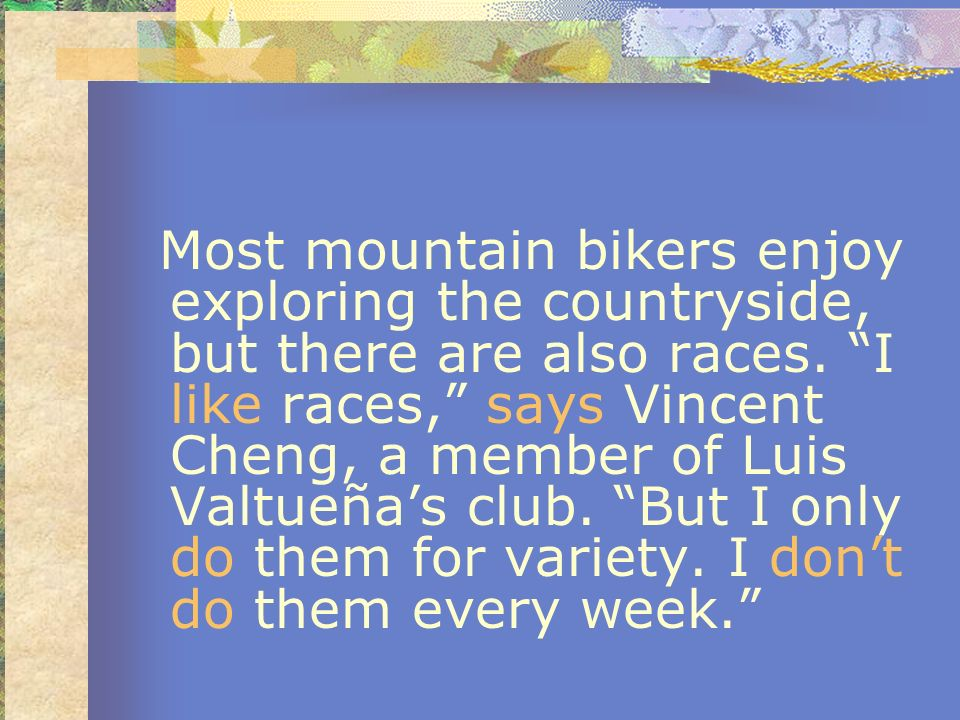 Most mountain bikers enjoy exploring the countryside, but there are also races.