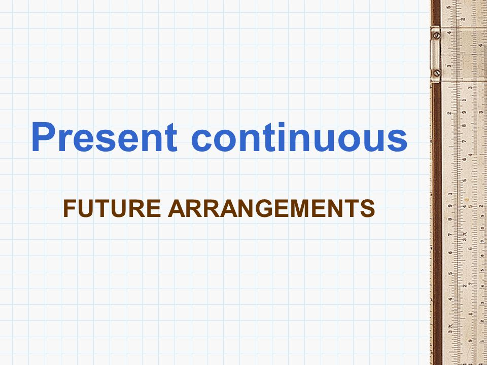 Present continuous FUTURE ARRANGEMENTS