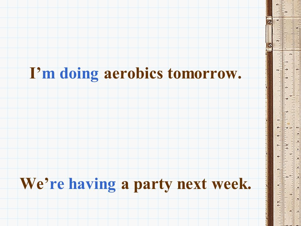 I'm doing aerobics tomorrow. We're having a party next week.