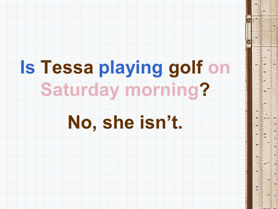 Is Tessa playing golf on Saturday morning