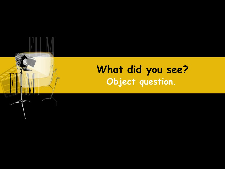 What did you see Object question.