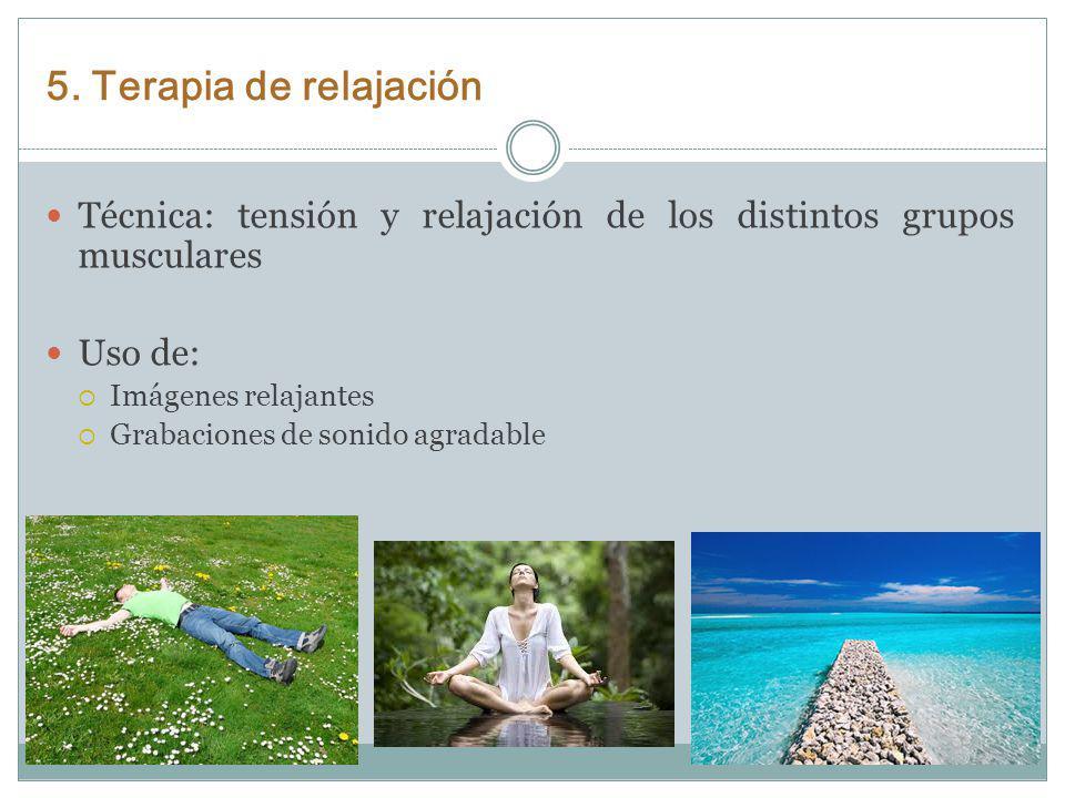 5. Terapia de relajación Técnica: tensión y relajación de los distintos grupos musculares. Uso de: