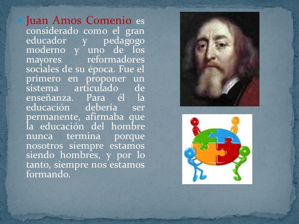 Juan Amos Comenio es considerado como el gran educador y pedagogo moderno y uno de los mayores reformadores sociales de su época.