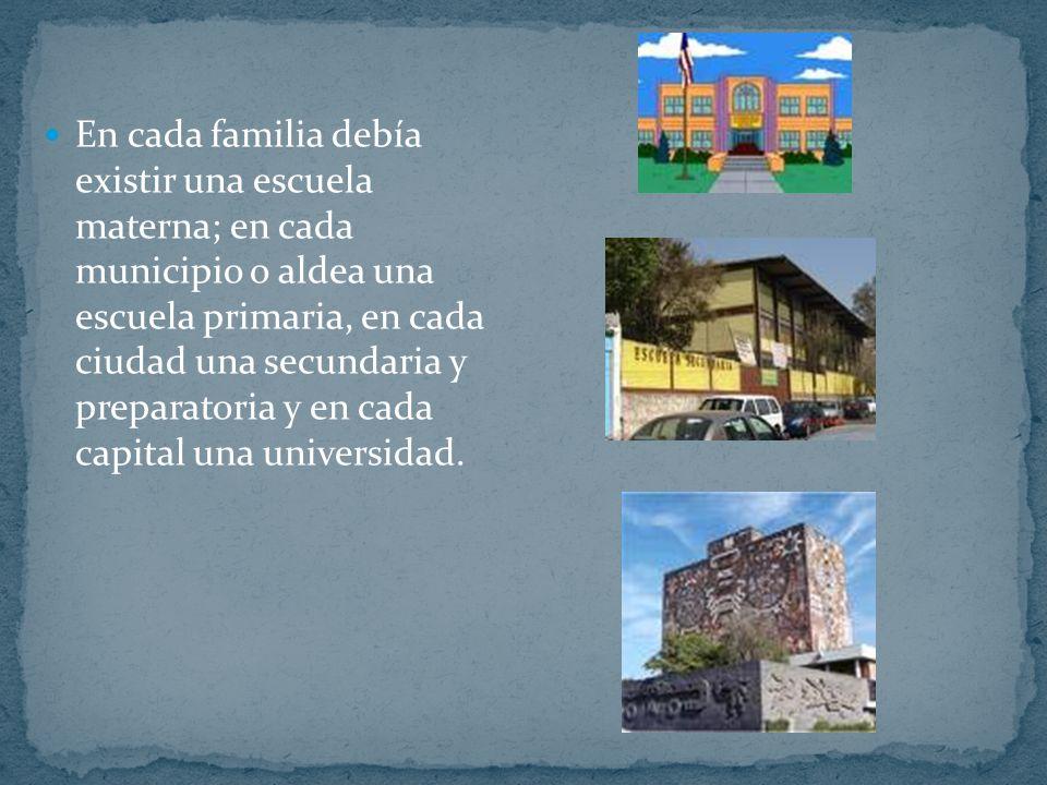 En cada familia debía existir una escuela materna; en cada municipio o aldea una escuela primaria, en cada ciudad una secundaria y preparatoria y en cada capital una universidad.