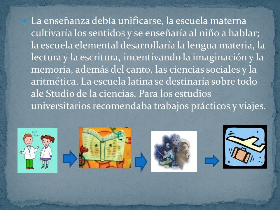 La enseñanza debía unificarse, la escuela materna cultivaría los sentidos y se enseñaría al niño a hablar; la escuela elemental desarrollaría la lengua materia, la lectura y la escritura, incentivando la imaginación y la memoria, además del canto, las ciencias sociales y la aritmética.