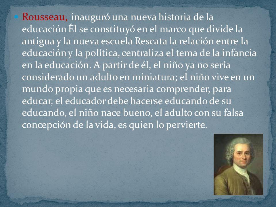 Rousseau, inauguró una nueva historia de la educación Él se constituyó en el marco que divide la antigua y la nueva escuela Rescata la relación entre la educación y la política, centraliza el tema de la infancia en la educación.