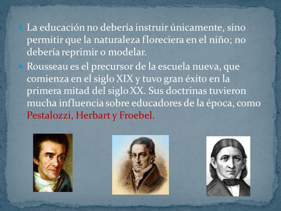 La educación no debería instruir únicamente, sino permitir que la naturaleza floreciera en el niño; no debería reprimir o modelar.