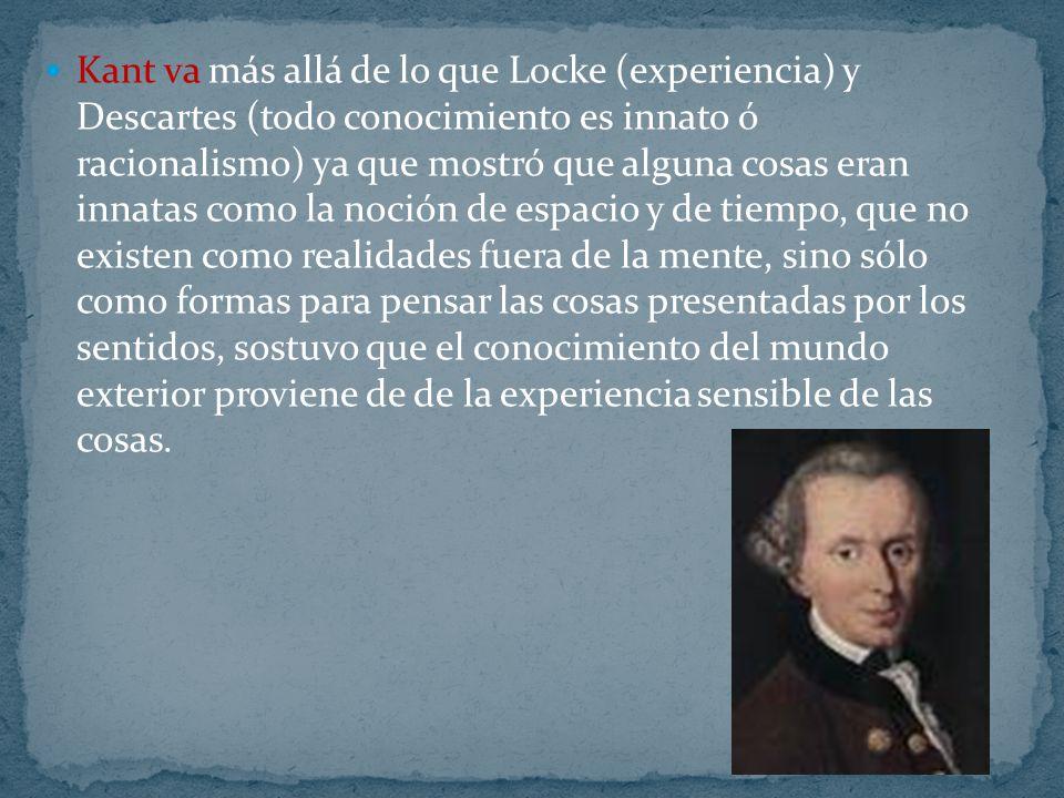 Kant va más allá de lo que Locke (experiencia) y Descartes (todo conocimiento es innato ó racionalismo) ya que mostró que alguna cosas eran innatas como la noción de espacio y de tiempo, que no existen como realidades fuera de la mente, sino sólo como formas para pensar las cosas presentadas por los sentidos, sostuvo que el conocimiento del mundo exterior proviene de de la experiencia sensible de las cosas.