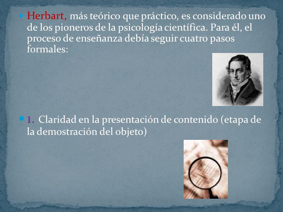 Herbart, más teórico que práctico, es considerado uno de los pioneros de la psicología científica. Para él, el proceso de enseñanza debía seguir cuatro pasos formales: