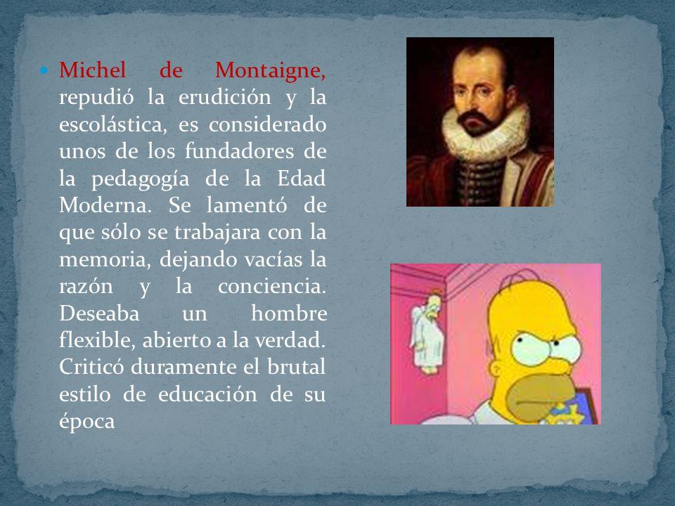Michel de Montaigne, repudió la erudición y la escolástica, es considerado unos de los fundadores de la pedagogía de la Edad Moderna.