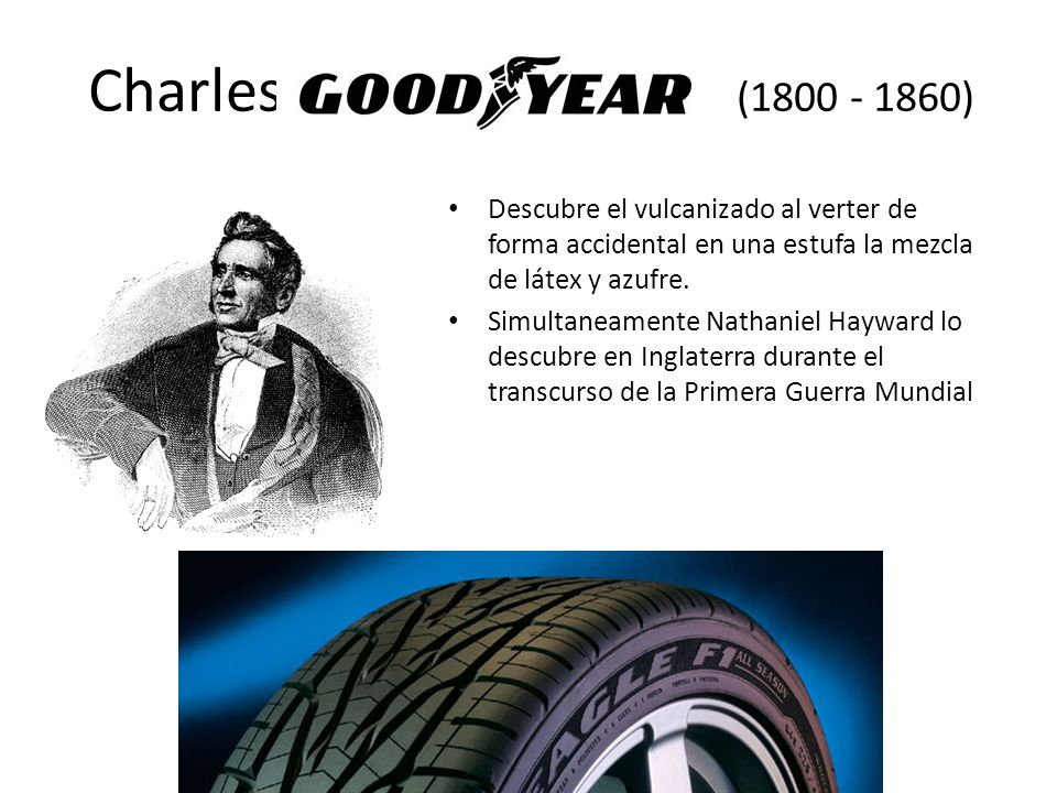 Charles (1800 - 1860) Descubre el vulcanizado al verter de forma accidental en una estufa la mezcla de látex y azufre.