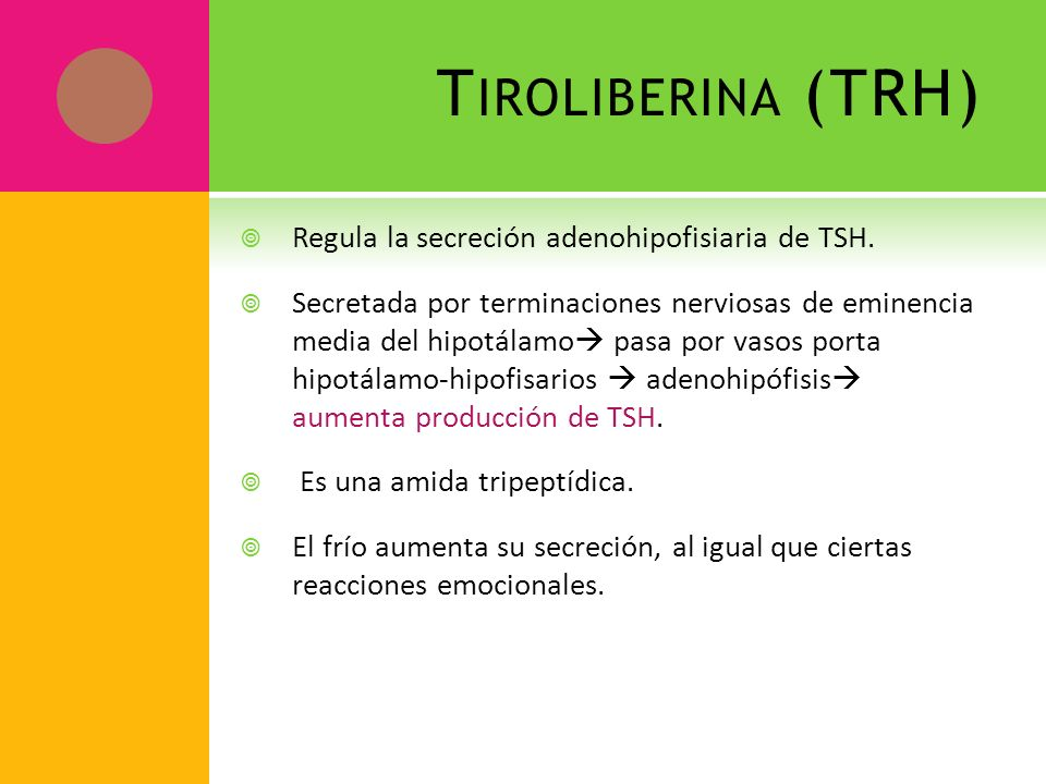Tiroliberina (TRH) Regula la secreción adenohipofisiaria de TSH.