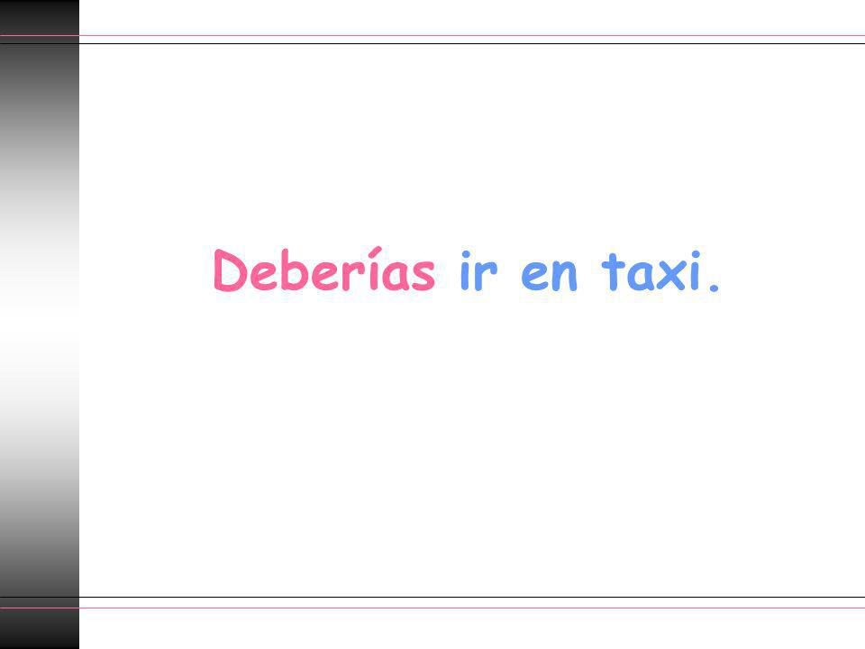 Deberías ir en taxi.