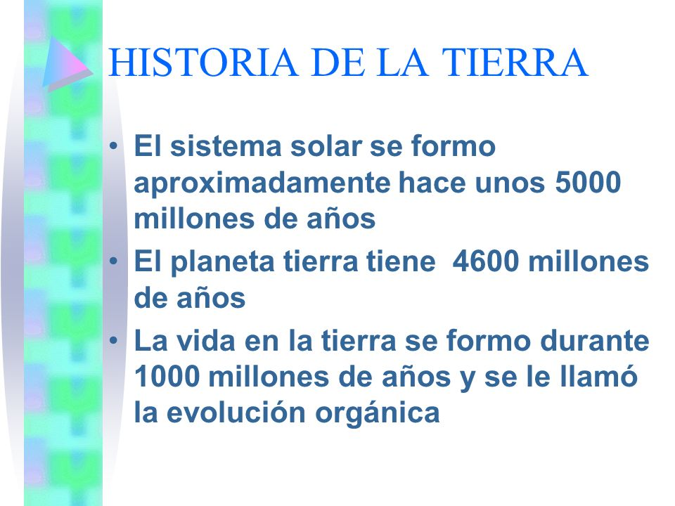 HISTORIA DE LA TIERRAEl sistema solar se formo aproximadamente hace unos 5000 millones de años. El planeta tierra tiene 4600 millones de años.