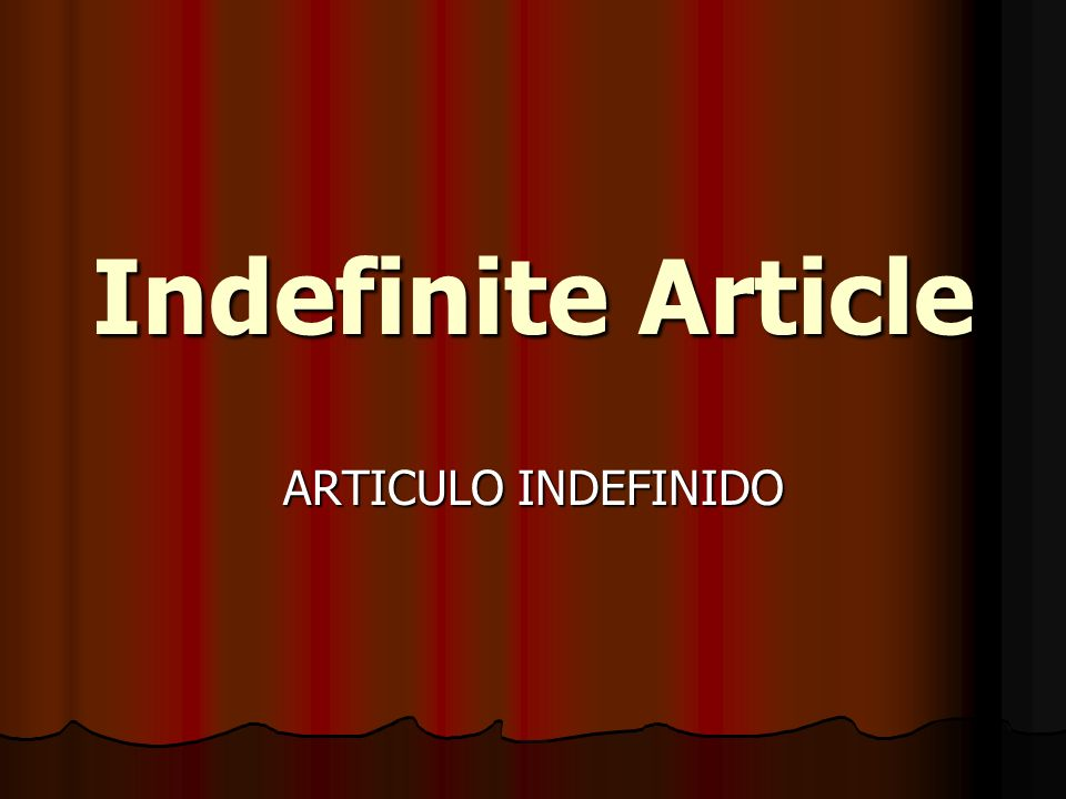Indefinite Article ARTICULO INDEFINIDO