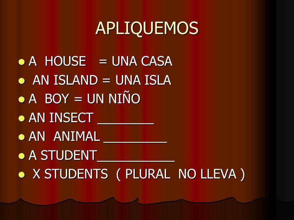 APLIQUEMOS A HOUSE = UNA CASA AN ISLAND = UNA ISLA A BOY = UN NIÑO