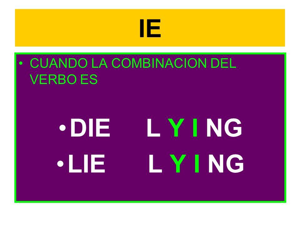 IE CUANDO LA COMBINACION DEL VERBO ES DIE L Y I NG LIE L Y I NG